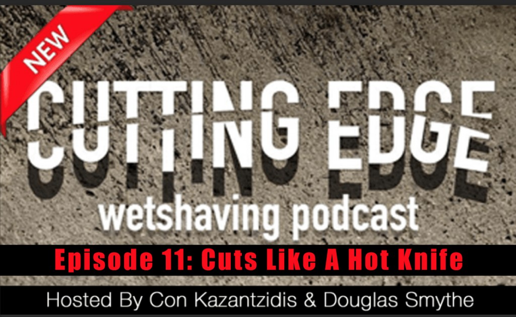 The Cutting Edge Wet Shaving Podcast: Ep 11 – Cuts Like A Hot Knife