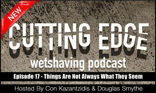 The Cutting Edge Wet Shaver's Podcast: Ep 17 – Things Are Not Always What They Seem