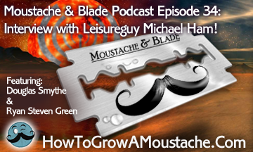 Moustache & Blade – Episode 34: Interview with Leisureguy Michael Ham!