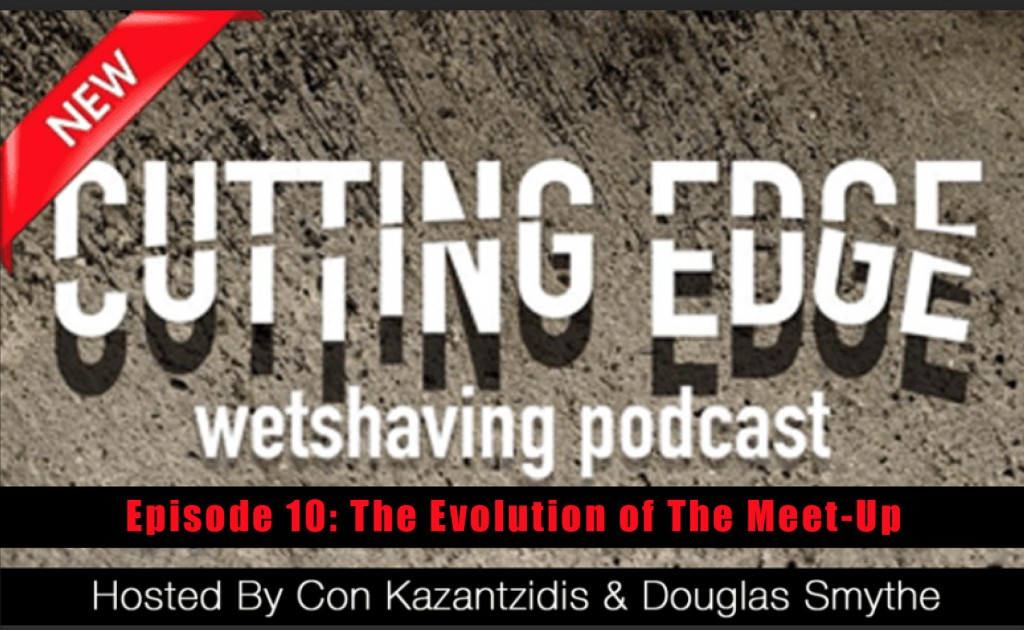 Cutting Edge Wet Shaving Podcast- Episode 10 : The Evolution Of The Meet-Up & Asian Razor Queens Filming You Shave!
